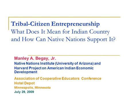 Tribal-Citizen Entrepreneurship What Does It Mean for Indian Country and How Can Native Nations Support It? Manley A. Begay, Jr. Native Nations Institute.