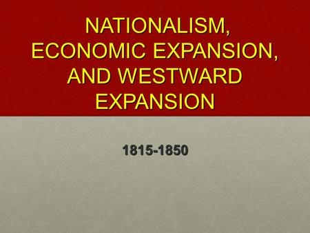 NATIONALISM, ECONOMIC EXPANSION, AND WESTWARD EXPANSION NATIONALISM, ECONOMIC EXPANSION, AND WESTWARD EXPANSION 1815-1850.