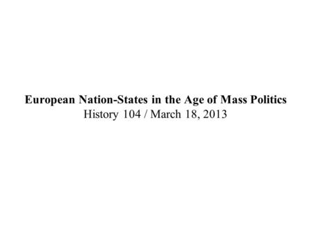 European Nation-States in the Age of Mass Politics History 104 / March 18, 2013.