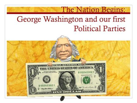 The Nation Begins: George Washington and our first Political Parties.