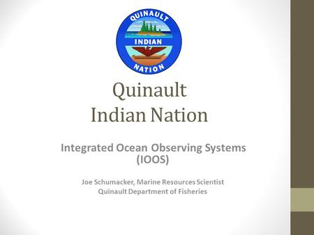 Quinault Indian Nation Integrated Ocean Observing Systems (IOOS) Joe Schumacker, Marine Resources Scientist Quinault Department of Fisheries.