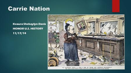 Carrie Nation Keaura Shekaylyn Davis HONOR U.S. HISTORY 11/17/14.