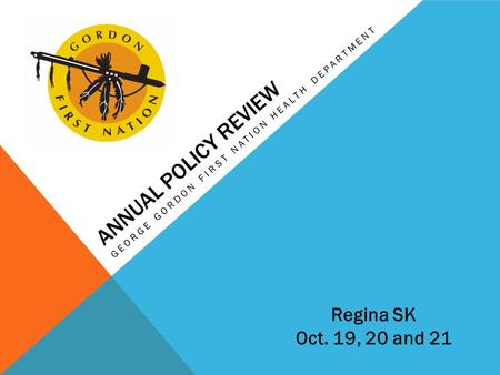 ANNUAL POLICY REVIEW GEORGE GORDON FIRST NATION HEALTH DEPARTMENT Regina SK Oct. 19, 20 and 21.