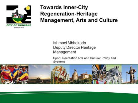 Towards Inner-City Regeneration-Heritage Management, Arts and Culture Ishmael Mbhokodo Deputy Director Heritage Management Sport, Recreation Arts and Culture: