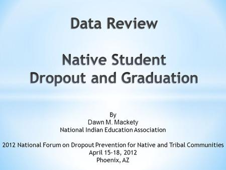 By Dawn M. Mackety National Indian Education Association 2012 National Forum on Dropout Prevention for Native and Tribal Communities April 15-18, 2012.