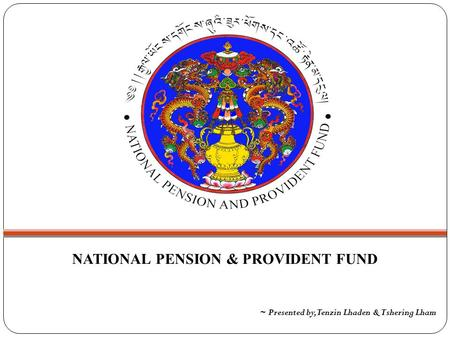 NATIONAL PENSION & PROVIDENT FUND ~ Presented by, Tenzin Lhaden & Tshering Lham.
