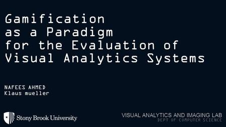 Gamification as a Paradigm for the Evaluation of Visual Analytics Systems VISUAL ANALYTICS AND IMAGING LAB DEPT OF COMPUTER SCIENCE NAFEES AHMED Klaus.