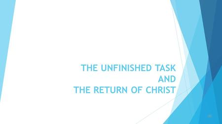 THE UNFINISHED TASK AND THE RETURN OF CHRIST  The unfinished task as the topic suggests that there is a set task which the Church (the body of Christ)
