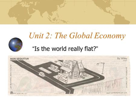 "Unit 2: The Global Economy ""Is the world really flat?"""