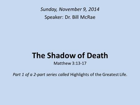 The Shadow of Death Matthew 3:13-17 Part 1 of a 2-part series called Highlights of the Greatest Life. Sunday, November 9, 2014 Speaker: Dr. Bill McRae.