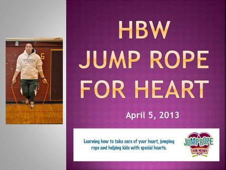 April 5, 2013.  When you do Jump Rope for Heart you are…  Helping kids with special hearts  Helping to save lives, make a difference  Helping fight.
