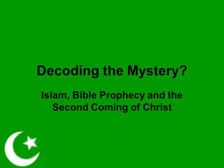 Decoding the Mystery? Islam, Bible Prophecy and the Second Coming of Christ.