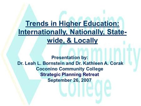 Trends in Higher Education: Internationally, Nationally, State- wide, & Locally Presentation by: Dr. Leah L. Bornstein and Dr. Kathleen A. Corak Coconino.