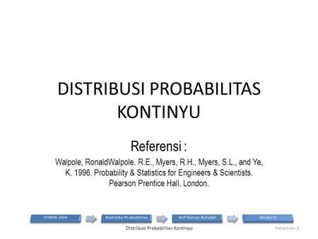 DISTRIBUSI PROBABILITAS KONTINYU Referensi : Walpole, RonaldWalpole. R.E., Myers, R.H., Myers, S.L., and Ye, K. 1996. Probability & Statistics for Engineers.