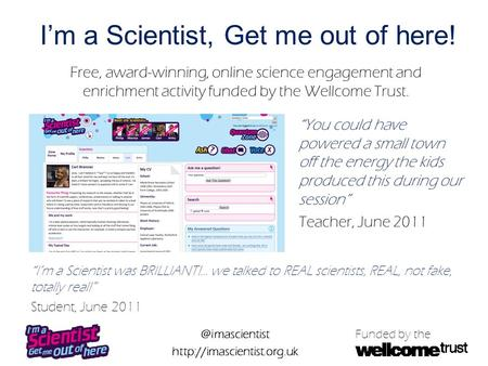 @imascientist  Funded by the I'm a Scientist, Get me out of here! Free, award-winning, online science engagement and enrichment.