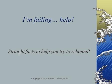 Copyright 2003, Christine L. Abela, M.Ed. I'm failing… help! Straight facts to help you try to rebound!