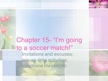 "Chapter 15- ""I'm going to a soccer match!"" Invitations and excuses; leisure-time activities; telephone messages."