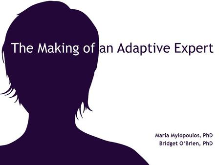 The Making of an Adaptive Expert Maria Mylopoulos, PhD Bridget O'Brien, PhD.