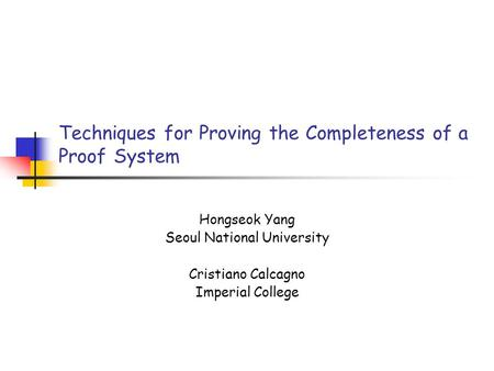 Techniques for Proving the Completeness of a Proof System Hongseok Yang Seoul National University Cristiano Calcagno Imperial College.
