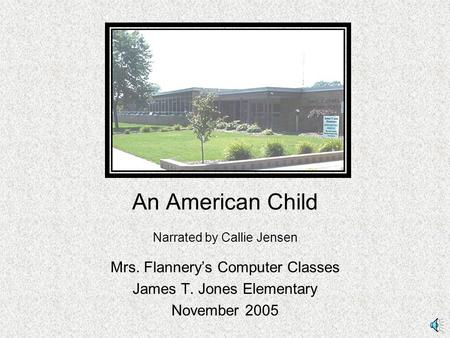 An American Child Narrated by Callie Jensen Mrs. Flannery's Computer Classes James T. Jones Elementary November 2005.