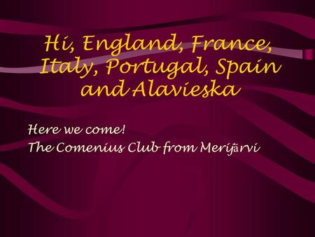 Hi, England, France, Italy, Portugal, Spain and Alavieska Here we come! The Comenius Club from Merij ä rvi.