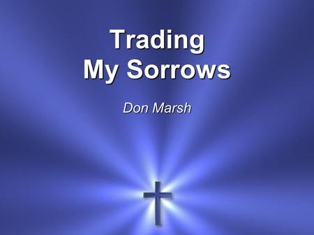 Trading My Sorrows Don Marsh. I'm trading my sorrows I'm trading my shame I'm layin' them down For the joy of the Lord.