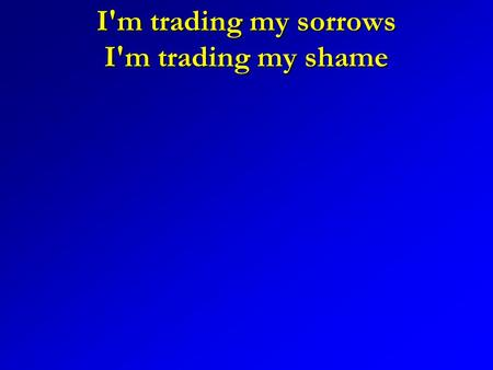 I'm trading my sorrows I'm trading my shame. I'm laying them down For the joy of the Lord.