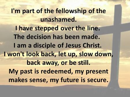 I'm part of the fellowship of the unashamed. I have stepped over the line. The decision has been made. I am a disciple of Jesus Christ. I won't look back,
