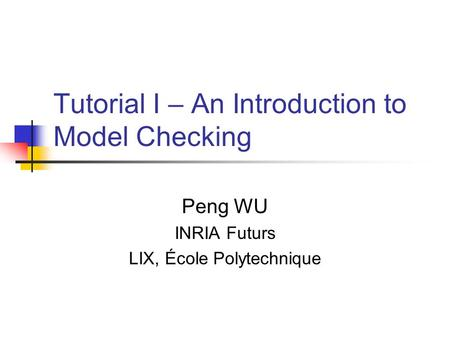 Tutorial I – An Introduction to Model Checking Peng WU INRIA Futurs LIX, École Polytechnique.