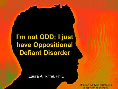 I'm not ODD; I just have Oppositional Defiant Disorder Laura A. Riffel, Ph.D. Riffel, L.A. (2009)© - permission to copy with no changes.