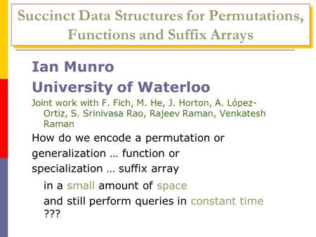 Succinct Data Structures for Permutations, Functions and Suffix Arrays Ian Munro University of Waterloo Joint work with F. Fich, M. He, J. Horton, A. López-