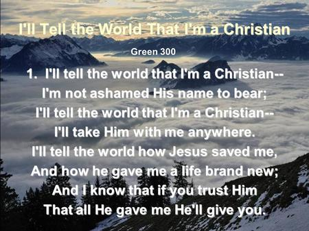 I'll Tell the World That I'm a Christian 1. I'll tell the world that I'm a Christian-- I'm not ashamed His name to bear; I'll tell the world that I'm a.