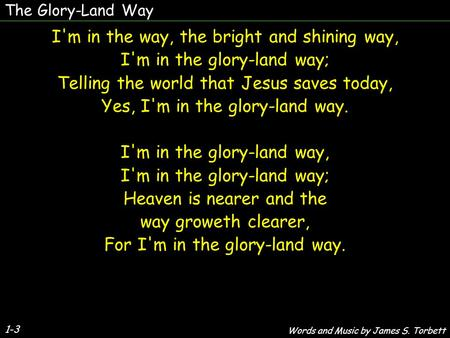 The Glory-Land Way 1-3 I'm in the way, the bright and shining way, I'm in the glory-land way; Telling the world that Jesus saves today, Yes, I'm in the.
