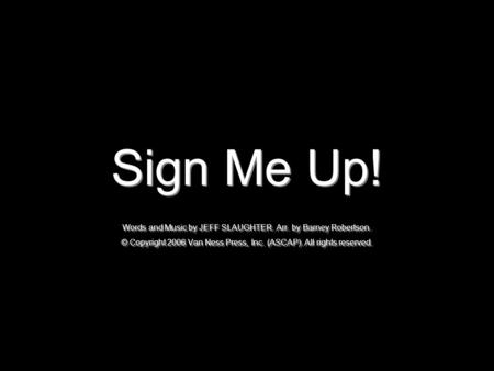 Sign Me Up! Words and Music by JEFF SLAUGHTER. Arr. by Barney Robertson. © Copyright 2006 Van Ness Press, Inc. (ASCAP). All rights reserved.