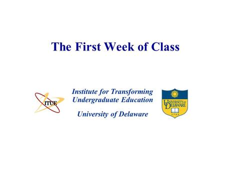 University of Delaware The First Week of Class Institute for Transforming Undergraduate Education.