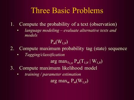 Three Basic Problems 1.Compute the probability of a text (observation) language modeling – evaluate alternative texts and models P m (W 1,N ) 2.Compute.