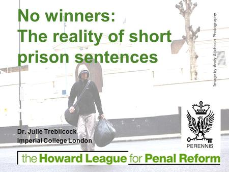 Dr. Julie Trebilcock Imperial College London No winners: The reality of short prison sentences Image by Andy Aitchison Photography.