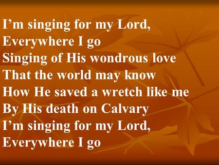 I'm singing for my Lord, Everywhere I go Singing of His wondrous love That the world may know How He saved a wretch like me By His death on Calvary I'm.
