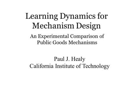 Learning Dynamics for Mechanism Design Paul J. Healy California Institute of Technology An Experimental Comparison of Public Goods Mechanisms.