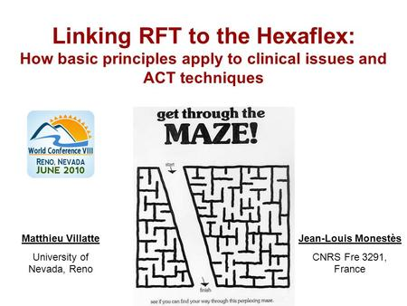 Linking RFT to the Hexaflex: How basic principles apply to clinical issues and ACT techniques Jean-Louis Monestès CNRS Fre 3291, France Matthieu Villatte.