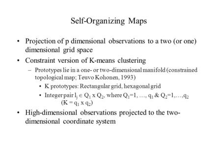 Self-Organizing Maps Projection of p dimensional observations to a two (or one) dimensional grid space Constraint version of K-means clustering –Prototypes.
