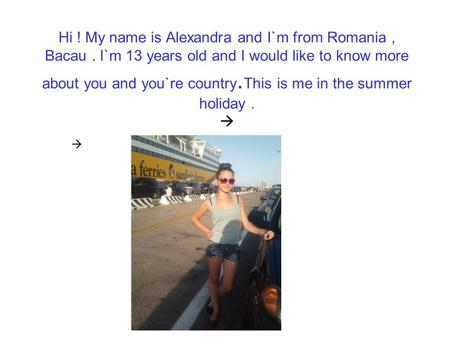 Hi. My name is Alexandra and I`m from Romania , Bacau