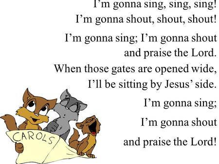 I'm gonna sing, sing, sing! I'm gonna shout, shout, shout! I'm gonna sing; I'm gonna shout and praise the Lord. When those gates are opened wide, I'll.