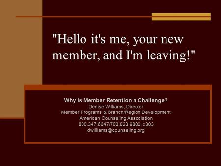 Hello it's me, your new member, and I'm leaving! Why Is Member Retention a Challenge? Denise Williams, Director Member Programs & Branch/Region Development.