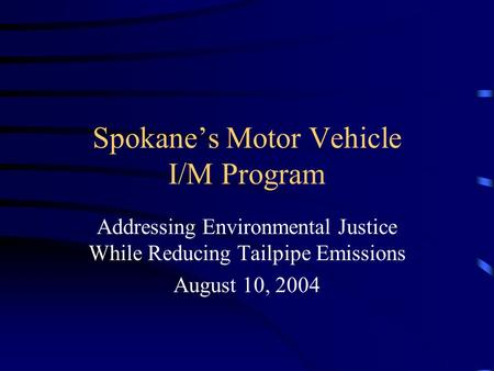 Spokane's Motor Vehicle I/M Program Addressing Environmental Justice While Reducing Tailpipe Emissions August 10, 2004.