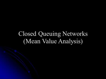 "Closed Queuing Networks (Mean Value Analysis). Closed Queuing Networks Arise in two situations Arise in two situations When ""source"" of requests is explicitly."