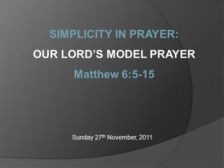 Sunday 27 th November, 2011 SIMPLICITY IN PRAYER: OUR LORD'S MODEL PRAYER Matthew 6:5-15.