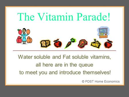 The Vitamin Parade! Water soluble and Fat soluble vitamins, all here are in the queue to meet you and introduce themselves! © PDST Home Economics.