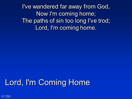 Lord, I'm Coming Home N°296 I've wandered far away from God, Now I'm coming home; The paths of sin too long I've trod; Lord, I'm coming home.