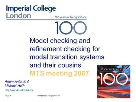 © Imperial College LondonPage 1 Model checking and refinement checking for modal transition systems and their cousins MTS meeting 2007 Adam Antonik & Michael.